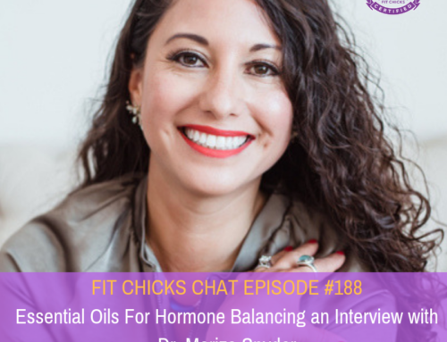 FIT CHICKS CHAT Episode 188 – Essential Oils For Hormone Balancing an Interview with Dr. Mariza Snyder