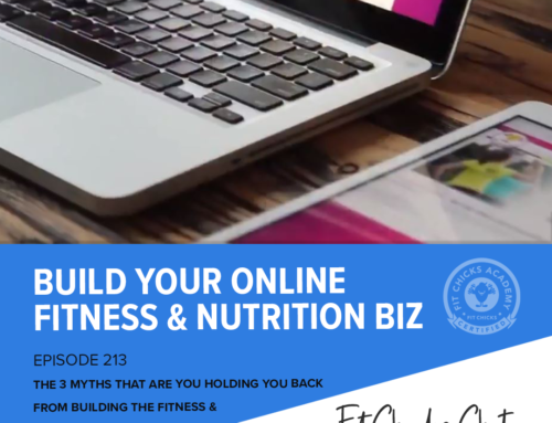 FIT CHICKS Chat EPISODE 213 – The 3 Myths that are holding you back from building the Fitness & Nutrition Biz of your dreams!