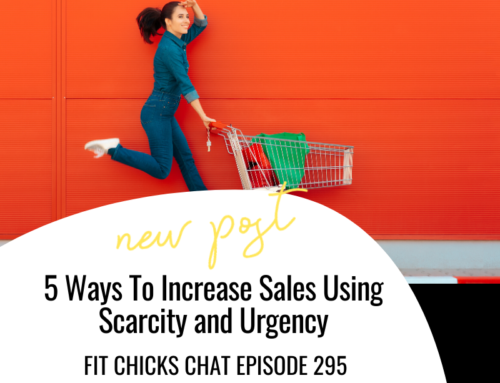FIT CHICKS Chat Episode 295 – 5 Ways To Increase Sales Using Scarcity and Urgency