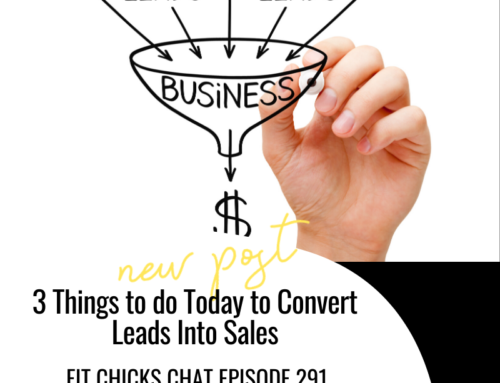 FIT CHICKS Chat Episode 291 – 3 Things to do Today to Convert Leads Into Sales