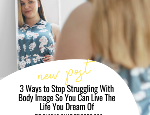 FIT CHICKS Chat Episode 300 – 3 Ways to Stop Struggling With Body Image So You Can Live The Life You Dream Of