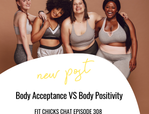 FIT CHICKS Chat Episode 308 – Body Acceptance VS Body Positivity
