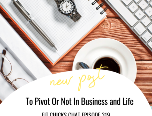 FIT CHICKS Chat Episode 319 – To Pivot Or Not In Business and Life