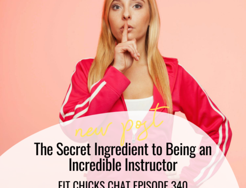 FIT CHICKS Chat Episode 340 – The Secret Ingredient to Being an Incredible Instructor